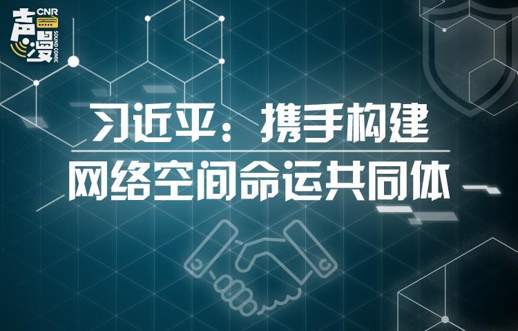 声漫|习近平:携手构建网络空间命运共同体